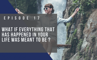 Ep 17: What If Everything that has Happened in Your Life was Meant to Be?