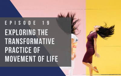 Ep 19: Exploring the Transformative Practice of Movement of Life